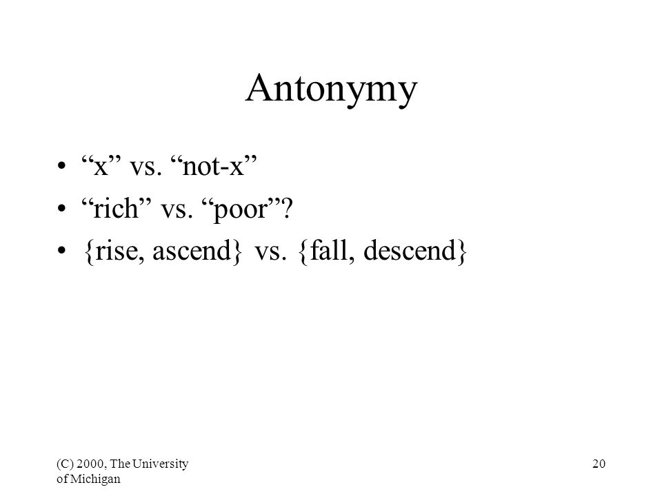 "(C) 2000, The University of Michigan 20 Antonymy ""x"" vs. ""not-x"" ""rich"" vs. ""poor""? {rise, ascend} vs. {fall, descend}"