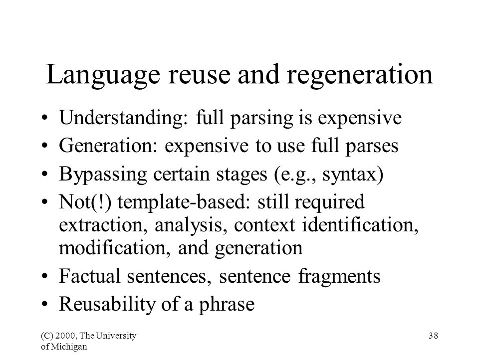 (C) 2000, The University of Michigan 38 Understanding: full parsing is expensive Generation: expensive to use full parses Bypassing certain stages (e.