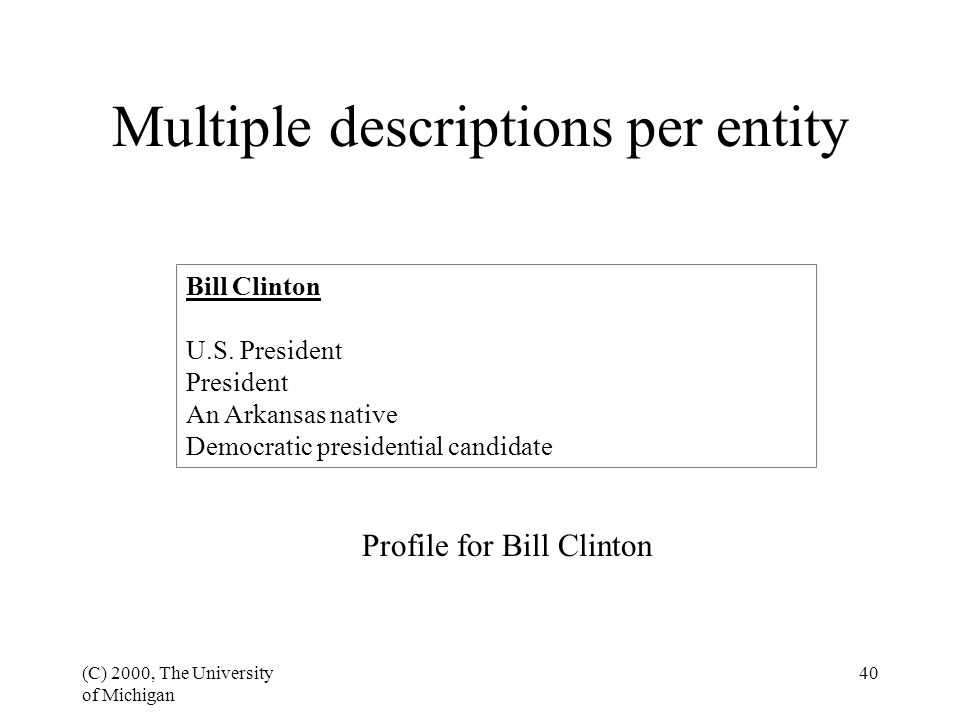 (C) 2000, The University of Michigan 40 Multiple descriptions per entity Bill Clinton U.S. President President An Arkansas native Democratic president