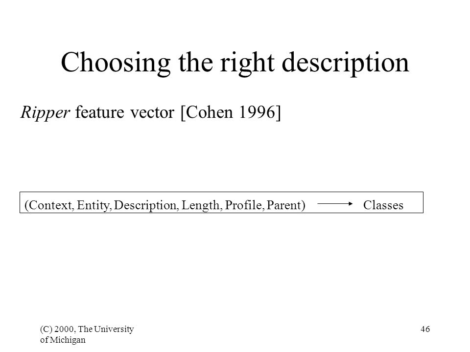 (C) 2000, The University of Michigan 46 Choosing the right description (Context, Entity, Description, Length, Profile, Parent) Classes Ripper feature vector [Cohen 1996]