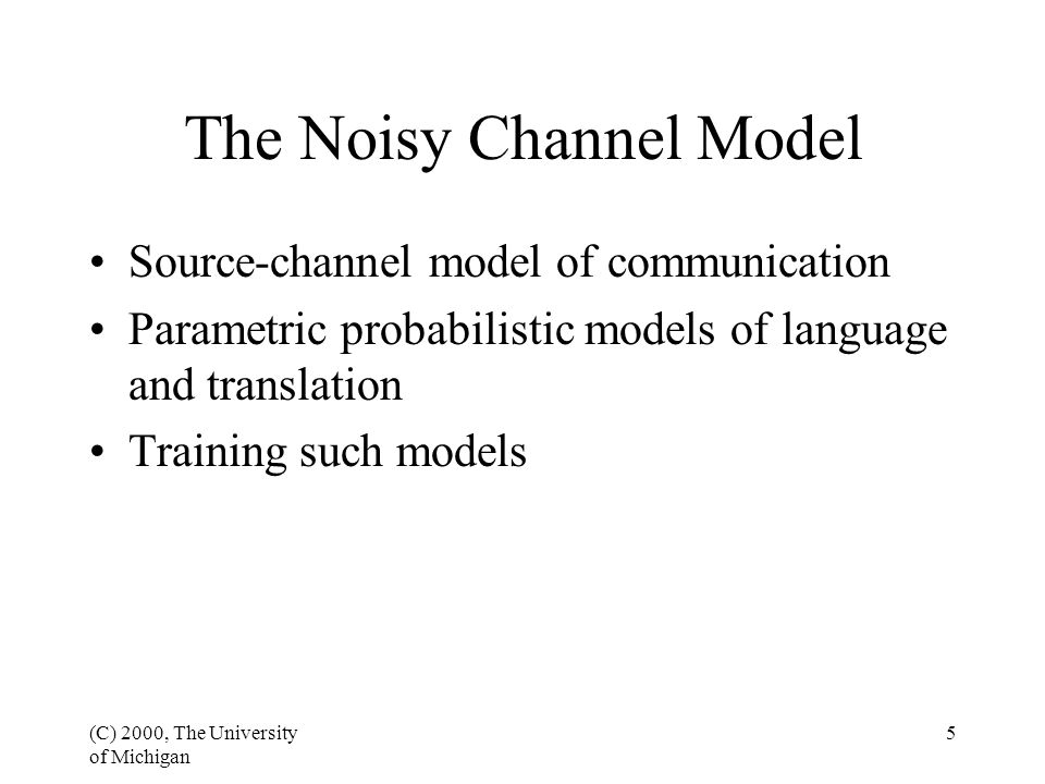 (C) 2000, The University of Michigan 5 The Noisy Channel Model Source-channel model of communication Parametric probabilistic models of language and translation Training such models