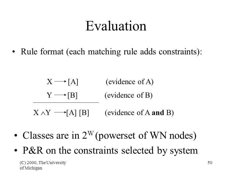 (C) 2000, The University of Michigan 50 Evaluation Rule format (each matching rule adds constraints): X [A] (evidence of A) Y [B] (evidence of B) X  Y [A] [B] (evidence of A and B) Classes are in 2 W (powerset of WN nodes) P&R on the constraints selected by system