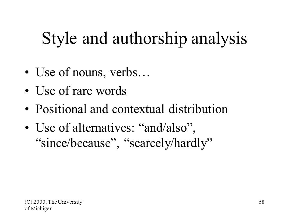 (C) 2000, The University of Michigan 68 Style and authorship analysis Use of nouns, verbs… Use of rare words Positional and contextual distribution Use of alternatives: and/also , since/because , scarcely/hardly