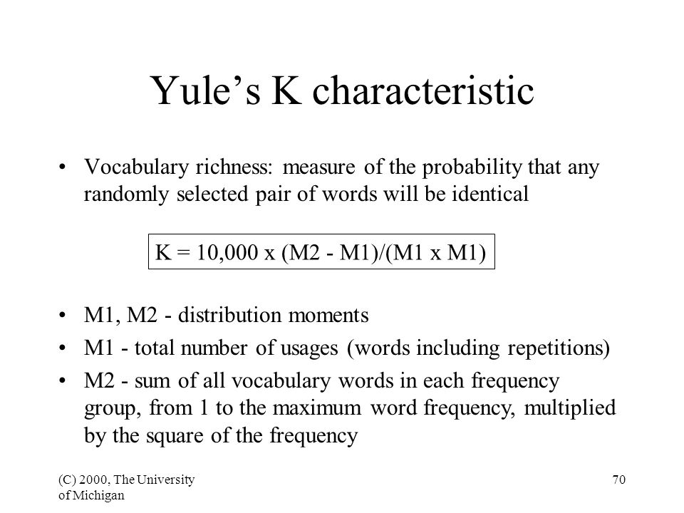 (C) 2000, The University of Michigan 70 Yule's K characteristic Vocabulary richness: measure of the probability that any randomly selected pair of words will be identical K = 10,000 x (M2 - M1)/(M1 x M1) M1, M2 - distribution moments M1 - total number of usages (words including repetitions) M2 - sum of all vocabulary words in each frequency group, from 1 to the maximum word frequency, multiplied by the square of the frequency
