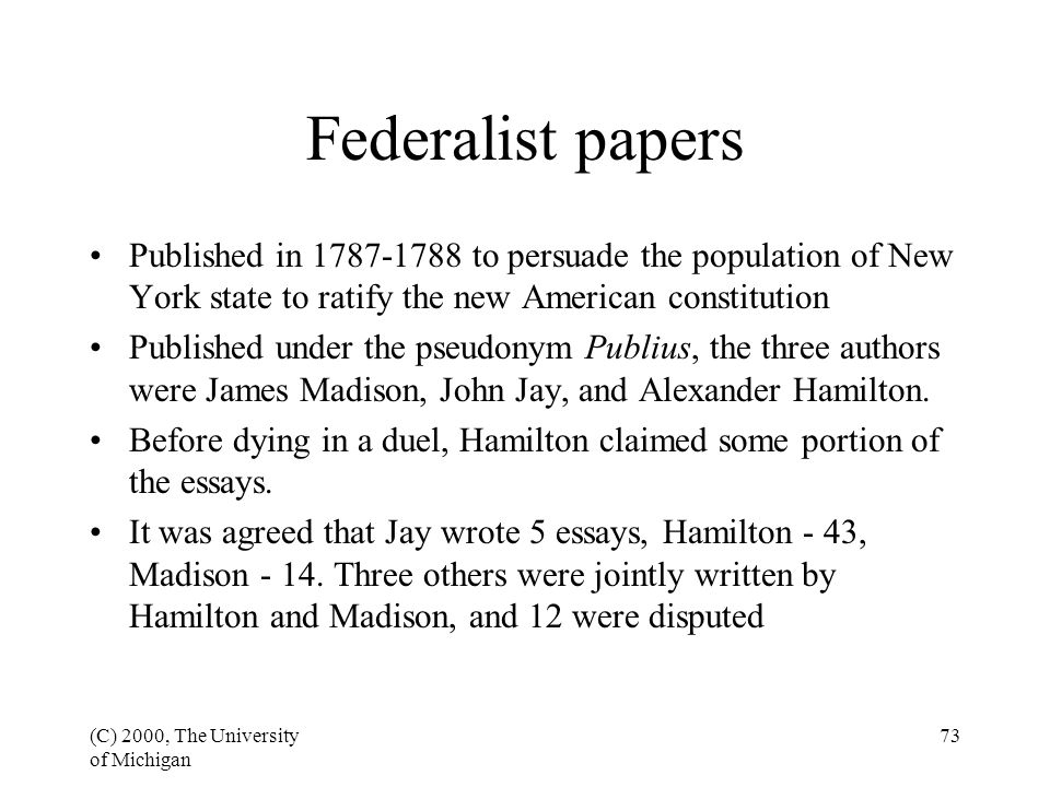 (C) 2000, The University of Michigan 73 Federalist papers Published in 1787-1788 to persuade the population of New York state to ratify the new Americ