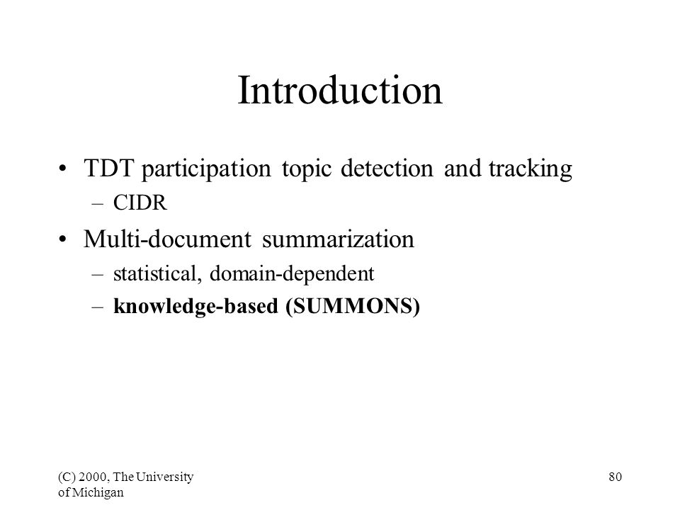 (C) 2000, The University of Michigan 80 Introduction TDT participation topic detection and tracking –CIDR Multi-document summarization –statistical, domain-dependent –knowledge-based (SUMMONS)