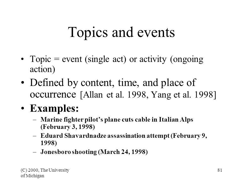 (C) 2000, The University of Michigan 81 Topics and events Topic = event (single act) or activity (ongoing action) Defined by content, time, and place of occurrence [Allan et al.
