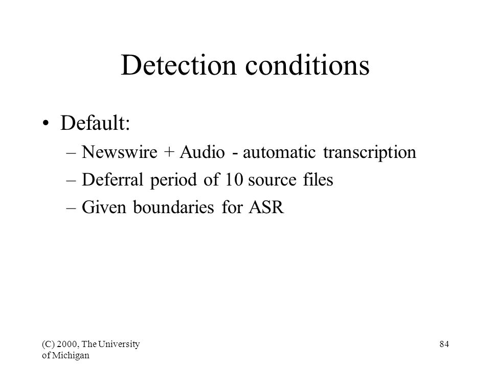 (C) 2000, The University of Michigan 84 Detection conditions Default: –Newswire + Audio - automatic transcription –Deferral period of 10 source files