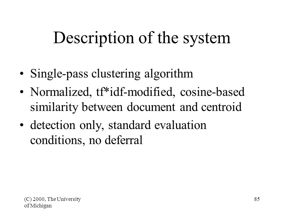 (C) 2000, The University of Michigan 85 Description of the system Single-pass clustering algorithm Normalized, tf*idf-modified, cosine-based similarity between document and centroid detection only, standard evaluation conditions, no deferral