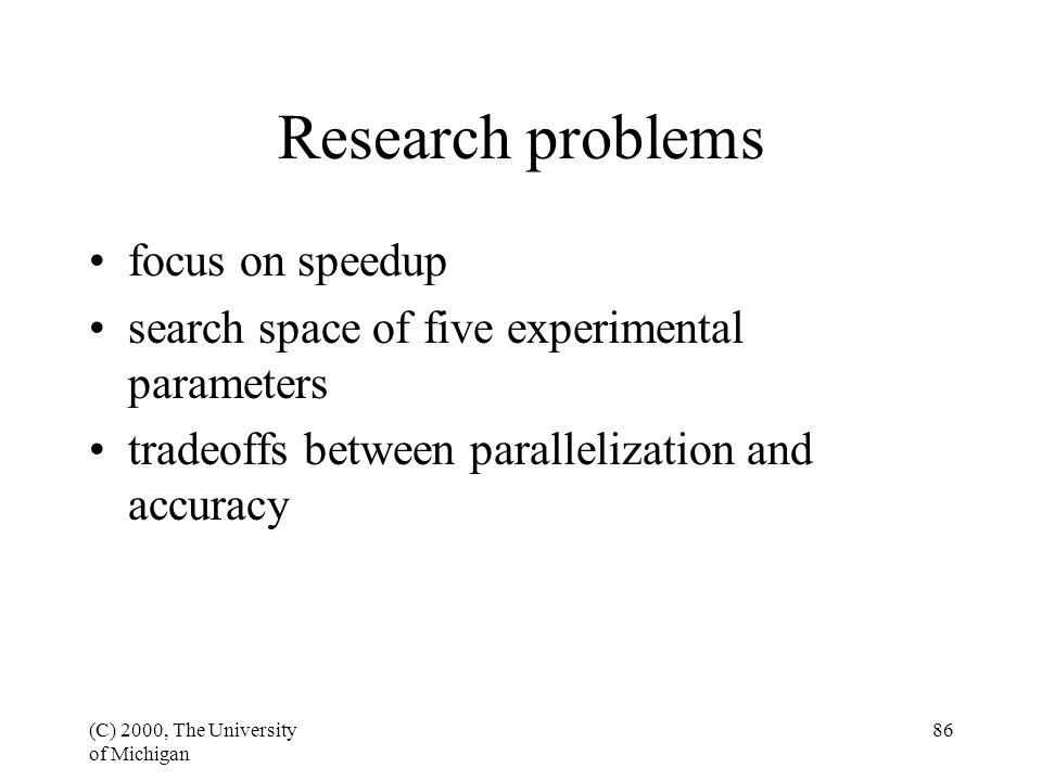 (C) 2000, The University of Michigan 86 Research problems focus on speedup search space of five experimental parameters tradeoffs between parallelization and accuracy