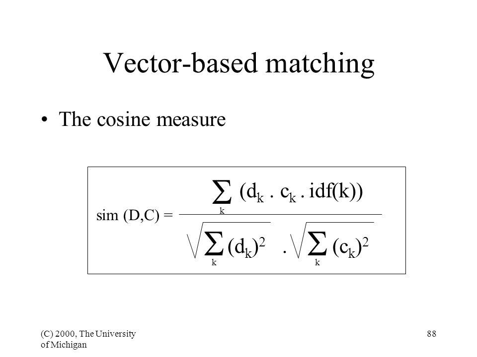 (C) 2000, The University of Michigan 88 Vector-based matching The cosine measure sim (D,C) = (d k. c k. idf(k)) (d k ) 2. (c k ) 2 k   k k