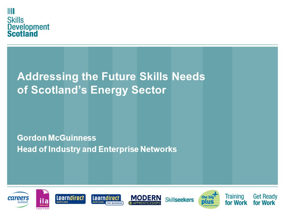 Addressing the Future Skills Needs of Scotland's Energy Sector Gordon McGuinness Head of Industry and Enterprise Networks