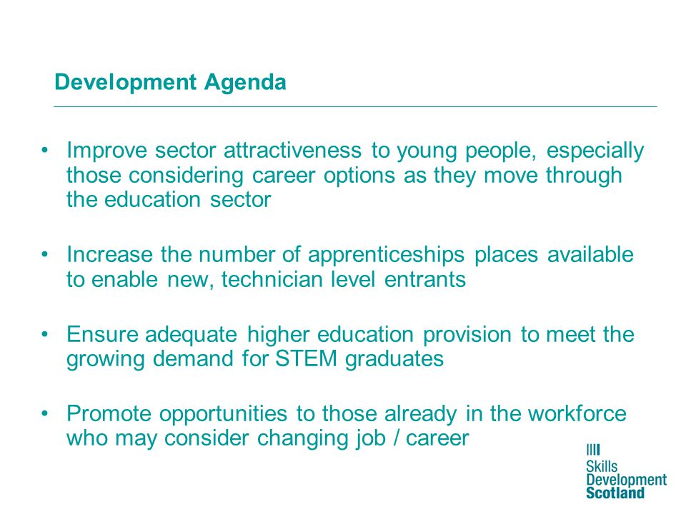 Development Agenda Improve sector attractiveness to young people, especially those considering career options as they move through the education sector Increase the number of apprenticeships places available to enable new, technician level entrants Ensure adequate higher education provision to meet the growing demand for STEM graduates Promote opportunities to those already in the workforce who may consider changing job / career