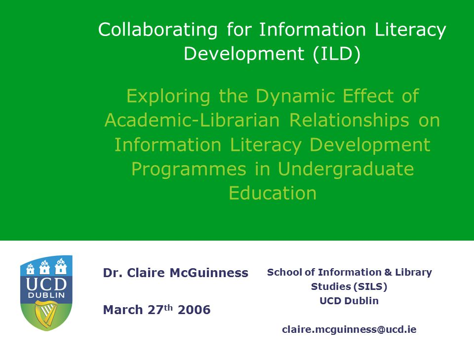 School of Information & Library Studies (SILS) UCD Dublin claire.mcguinness@ucd.ie Dr. Claire McGuinness March 27 th 2006 Collaborating for Informatio