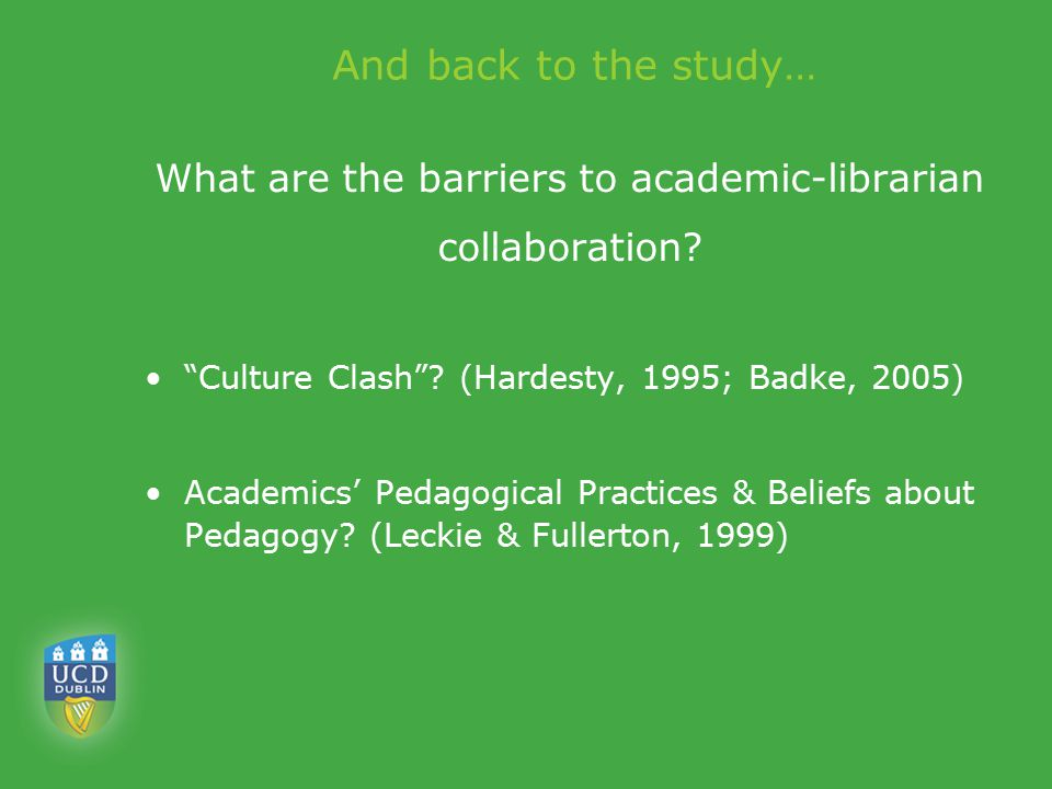 "And back to the study… What are the barriers to academic-librarian collaboration? ""Culture Clash""? (Hardesty, 1995; Badke, 2005) Academics' Pedagogica"