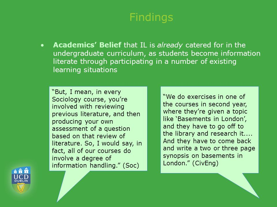 Findings Academics' Belief that IL is already catered for in the undergraduate curriculum, as students become information literate through participating in a number of existing learning situations But, I mean, in every Sociology course, you're involved with reviewing previous literature, and then producing your own assessment of a question based on that review of literature.
