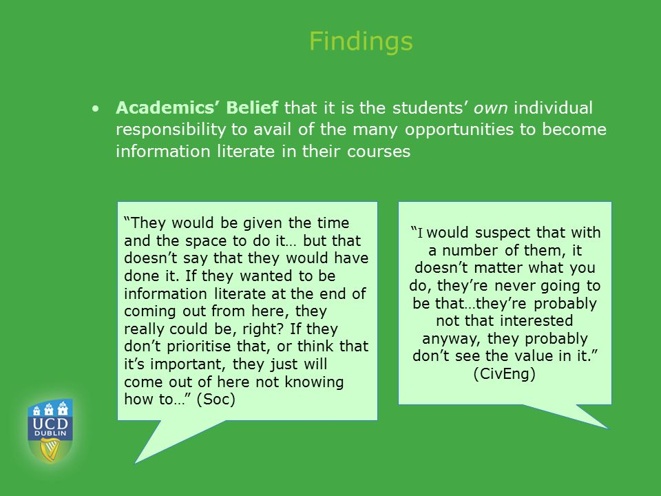 Findings Academics' Belief that it is the students' own individual responsibility to avail of the many opportunities to become information literate in their courses They would be given the time and the space to do it… but that doesn't say that they would have done it.