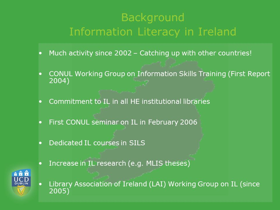 Background Information Literacy in Ireland Much activity since 2002 – Catching up with other countries! CONUL Working Group on Information Skills Trai