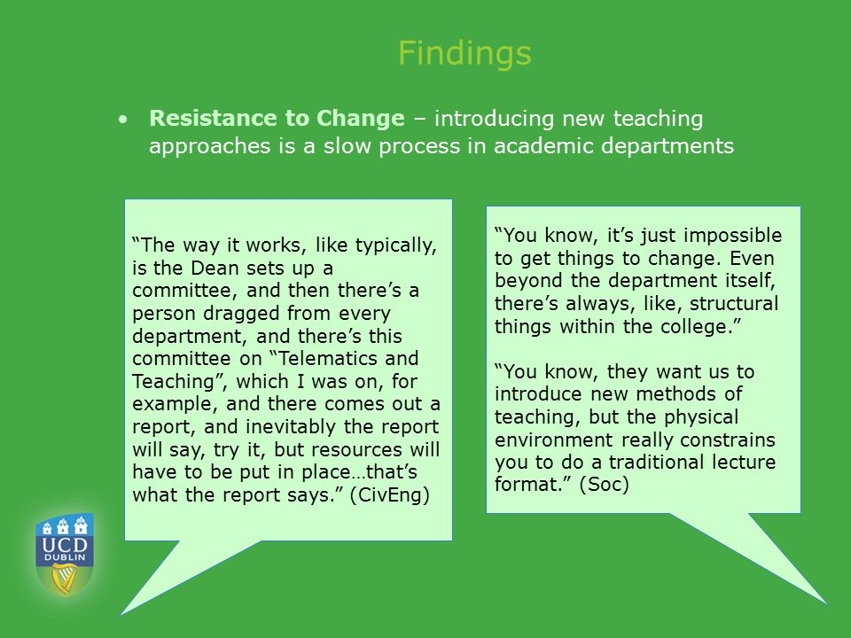 Findings Resistance to Change – introducing new teaching approaches is a slow process in academic departments The way it works, like typically, is the Dean sets up a committee, and then there's a person dragged from every department, and there's this committee on Telematics and Teaching , which I was on, for example, and there comes out a report, and inevitably the report will say, try it, but resources will have to be put in place…that's what the report says. (CivEng) You know, it's just impossible to get things to change.