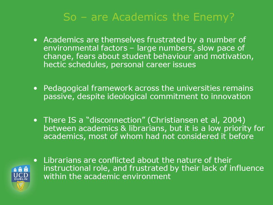 So – are Academics the Enemy? Academics are themselves frustrated by a number of environmental factors – large numbers, slow pace of change, fears abo