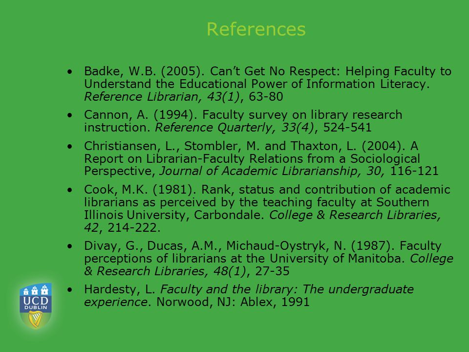 References Badke, W.B. (2005). Can't Get No Respect: Helping Faculty to Understand the Educational Power of Information Literacy. Reference Librarian,