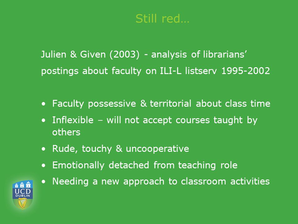 Still red… Julien & Given (2003) - analysis of librarians' postings about faculty on ILI-L listserv 1995-2002 Faculty possessive & territorial about class time Inflexible – will not accept courses taught by others Rude, touchy & uncooperative Emotionally detached from teaching role Needing a new approach to classroom activities