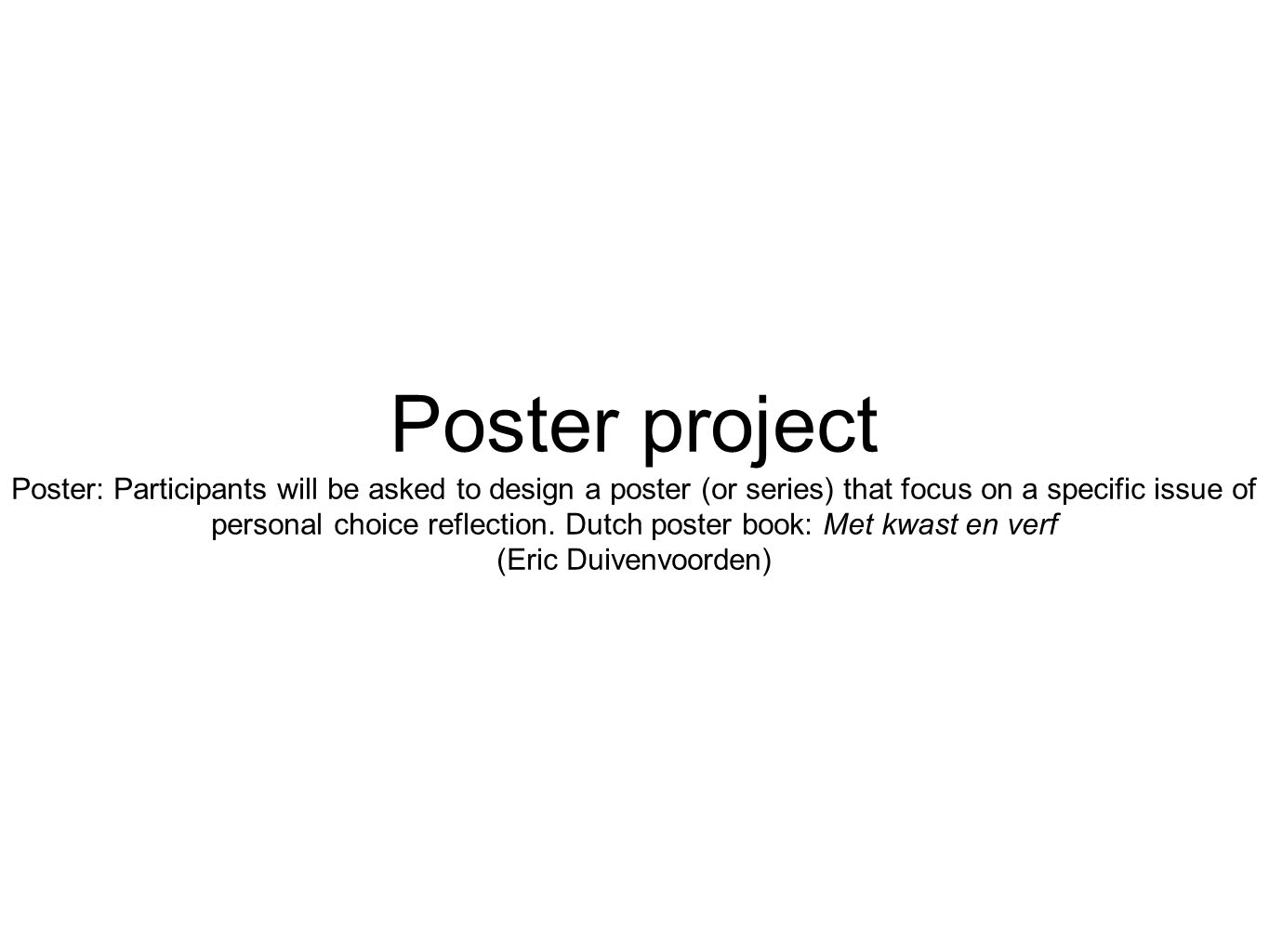 Poster project Poster: Participants will be asked to design a poster (or series) that focus on a specific issue of personal choice reflection. Dutch p