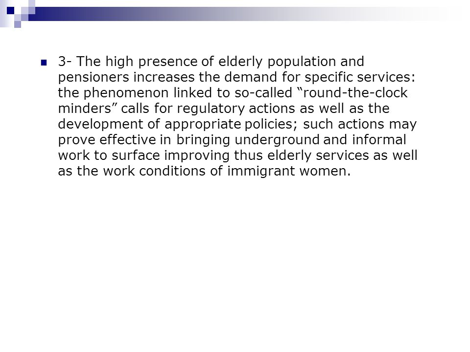 3- The high presence of elderly population and pensioners increases the demand for specific services: the phenomenon linked to so-called round-the-clock minders calls for regulatory actions as well as the development of appropriate policies; such actions may prove effective in bringing underground and informal work to surface improving thus elderly services as well as the work conditions of immigrant women.
