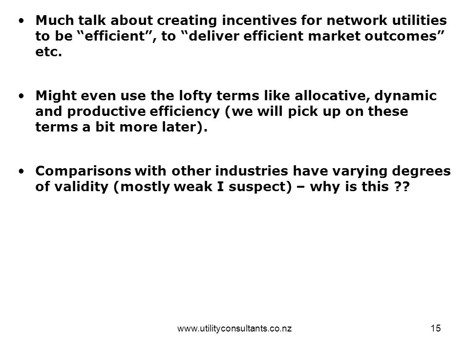 "www.utilityconsultants.co.nz15 Much talk about creating incentives for network utilities to be ""efficient"", to ""deliver efficient market outcomes"" etc"