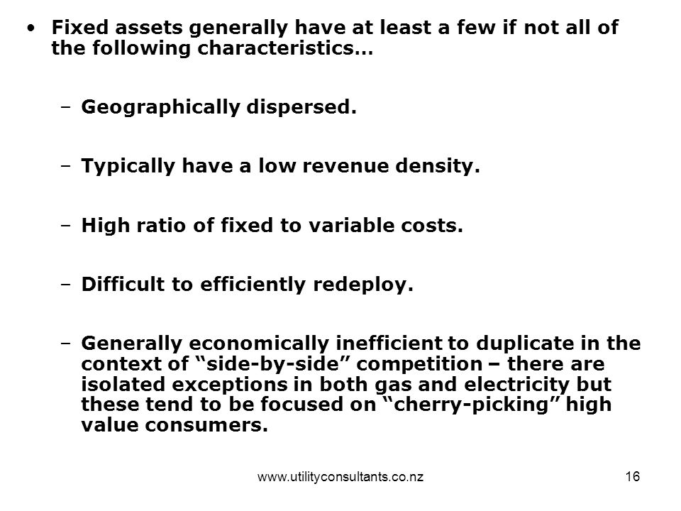 www.utilityconsultants.co.nz16 Fixed assets generally have at least a few if not all of the following characteristics… –Geographically dispersed. –Typ