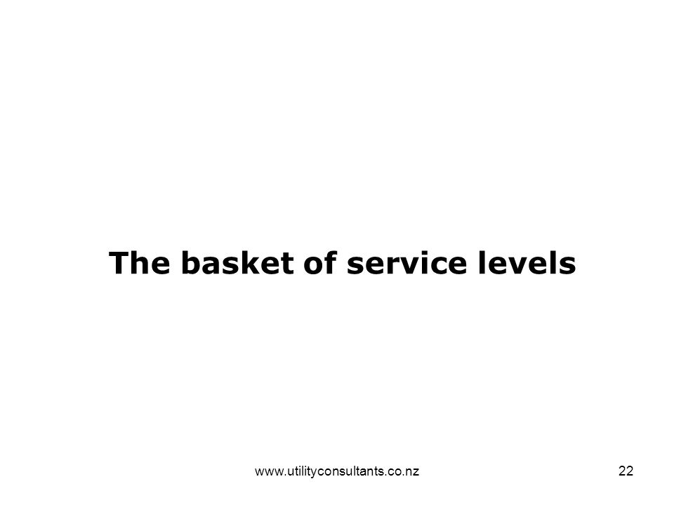 www.utilityconsultants.co.nz22 The basket of service levels