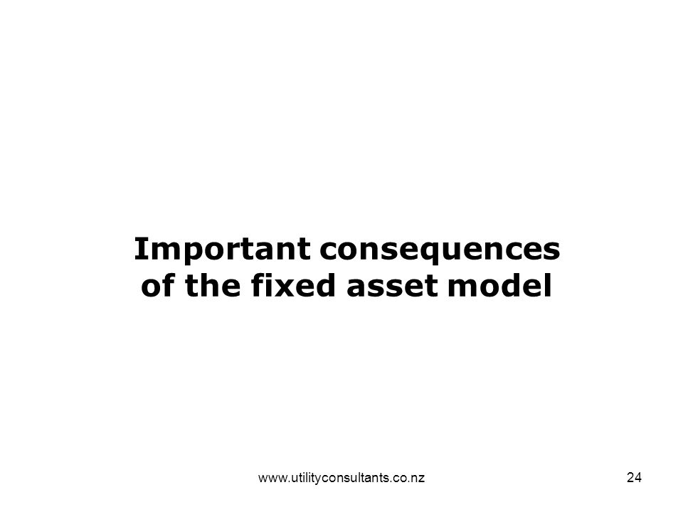 www.utilityconsultants.co.nz24 Important consequences of the fixed asset model
