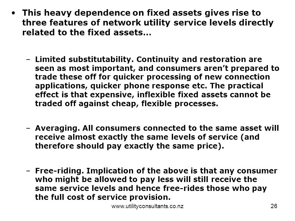 www.utilityconsultants.co.nz26 This heavy dependence on fixed assets gives rise to three features of network utility service levels directly related t