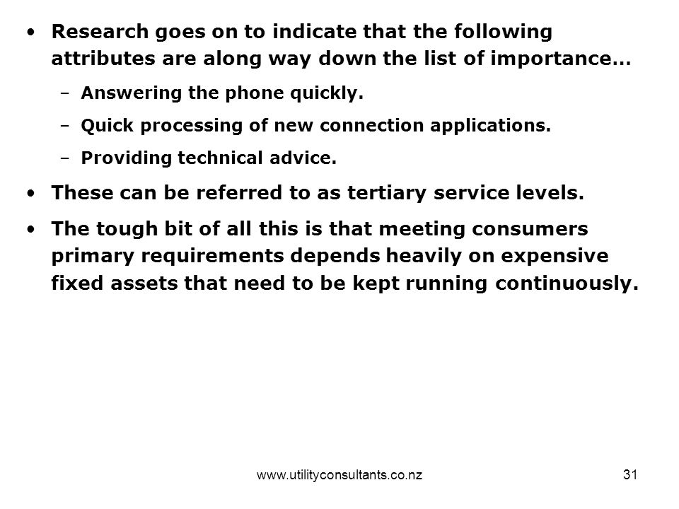 www.utilityconsultants.co.nz31 Research goes on to indicate that the following attributes are along way down the list of importance… –Answering the phone quickly.