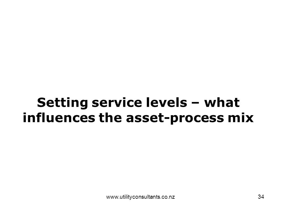 www.utilityconsultants.co.nz34 Setting service levels – what influences the asset-process mix