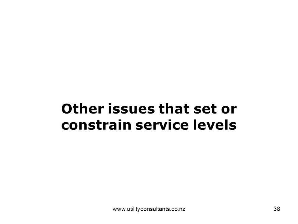 www.utilityconsultants.co.nz38 Other issues that set or constrain service levels