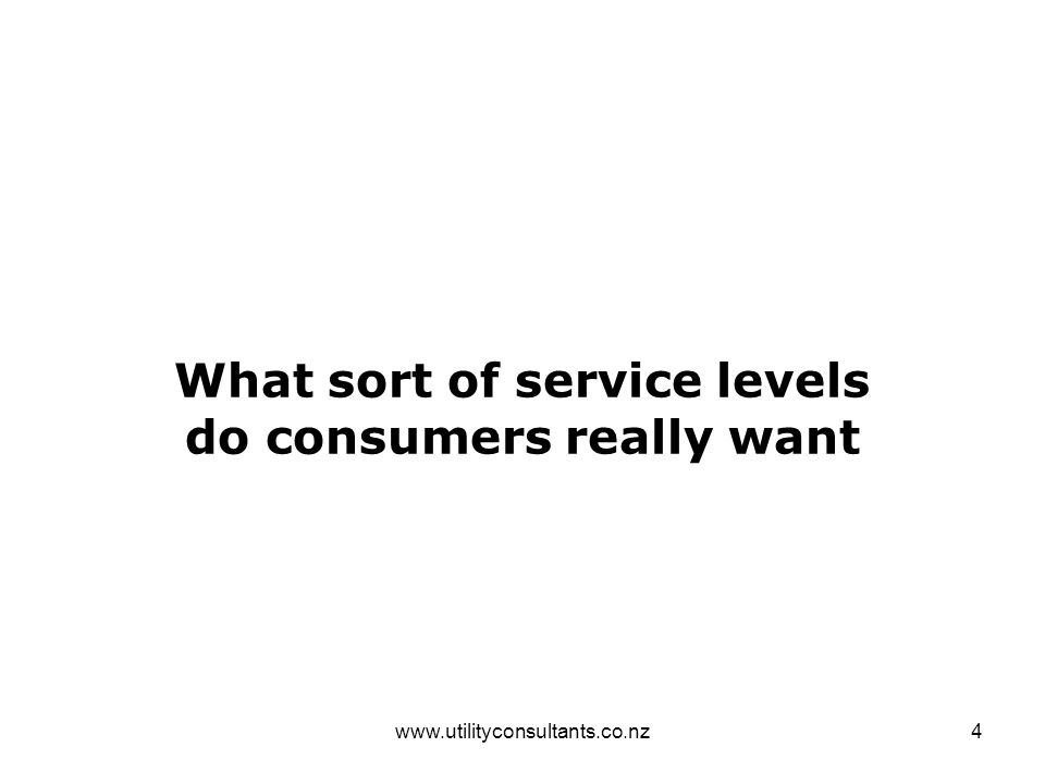 www.utilityconsultants.co.nz4 What sort of service levels do consumers really want