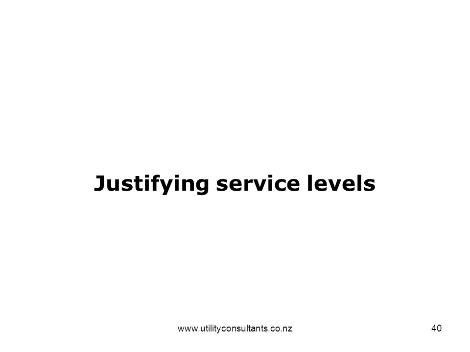 www.utilityconsultants.co.nz40 Justifying service levels
