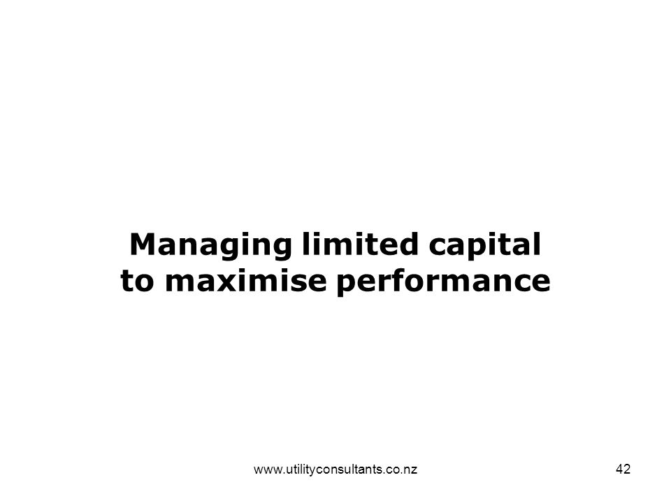 www.utilityconsultants.co.nz42 Managing limited capital to maximise performance