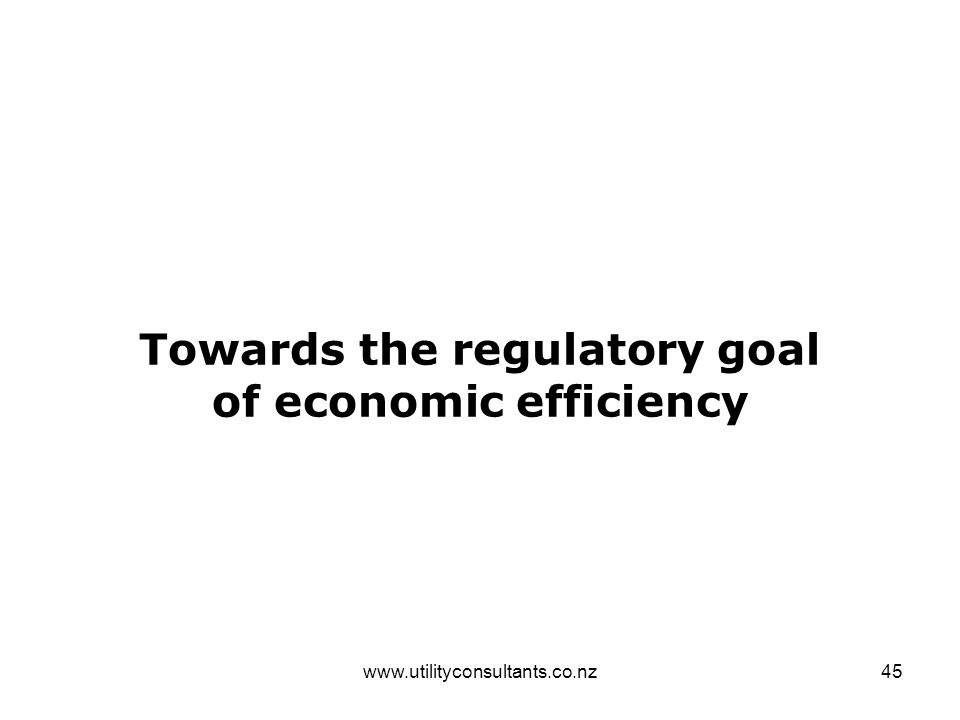 www.utilityconsultants.co.nz45 Towards the regulatory goal of economic efficiency