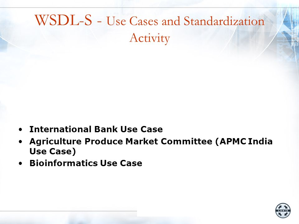 WSDL-S - Use Cases and Standardization Activity International Bank Use Case Agriculture Produce Market Committee (APMC India Use Case) Bioinformatics Use Case