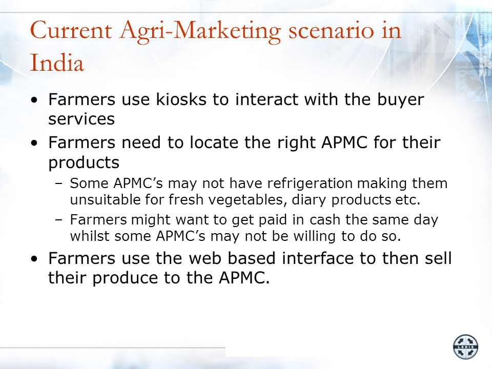 Farmers use kiosks to interact with the buyer services Farmers need to locate the right APMC for their products –Some APMC's may not have refrigeration making them unsuitable for fresh vegetables, diary products etc.