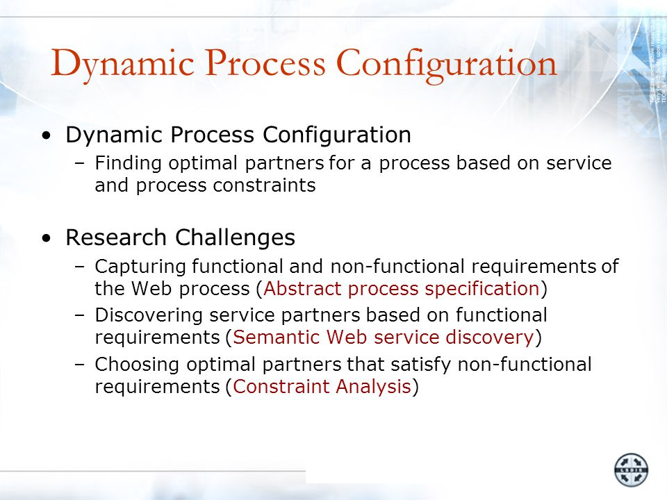 Dynamic Process Configuration –Finding optimal partners for a process based on service and process constraints Research Challenges –Capturing functional and non-functional requirements of the Web process (Abstract process specification) –Discovering service partners based on functional requirements (Semantic Web service discovery) –Choosing optimal partners that satisfy non-functional requirements (Constraint Analysis)