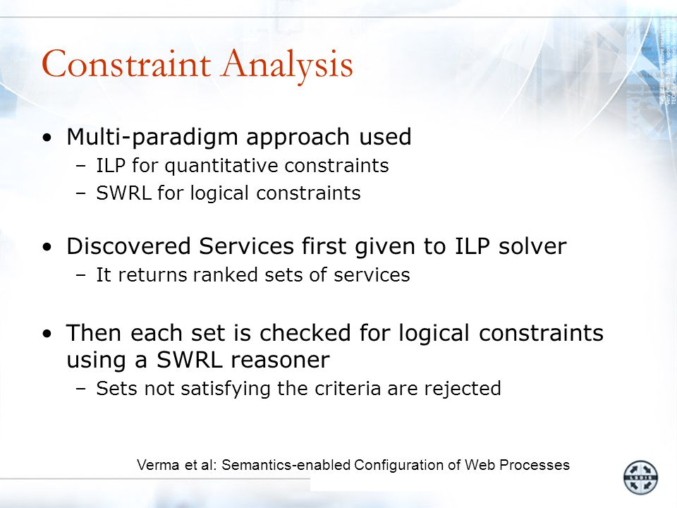 Constraint Analysis Multi-paradigm approach used –ILP for quantitative constraints –SWRL for logical constraints Discovered Services first given to ILP solver –It returns ranked sets of services Then each set is checked for logical constraints using a SWRL reasoner –Sets not satisfying the criteria are rejected Verma et al: Semantics-enabled Configuration of Web Processes