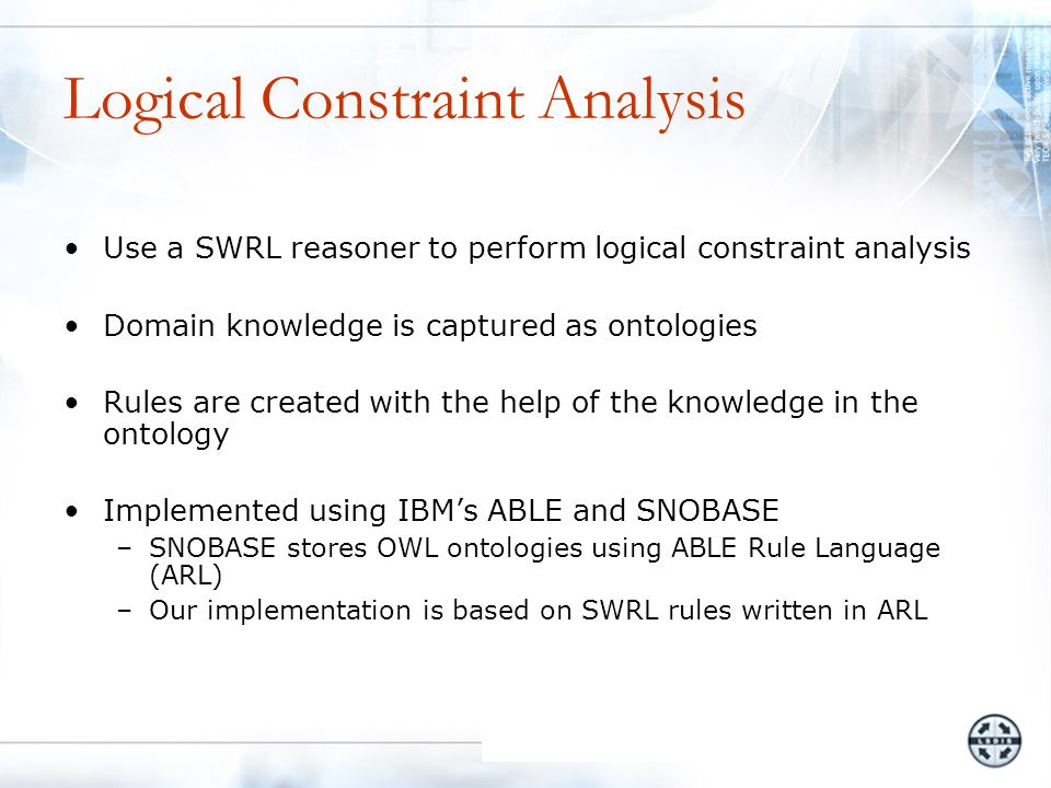 Logical Constraint Analysis Use a SWRL reasoner to perform logical constraint analysis Domain knowledge is captured as ontologies Rules are created with the help of the knowledge in the ontology Implemented using IBM's ABLE and SNOBASE –SNOBASE stores OWL ontologies using ABLE Rule Language (ARL) –Our implementation is based on SWRL rules written in ARL