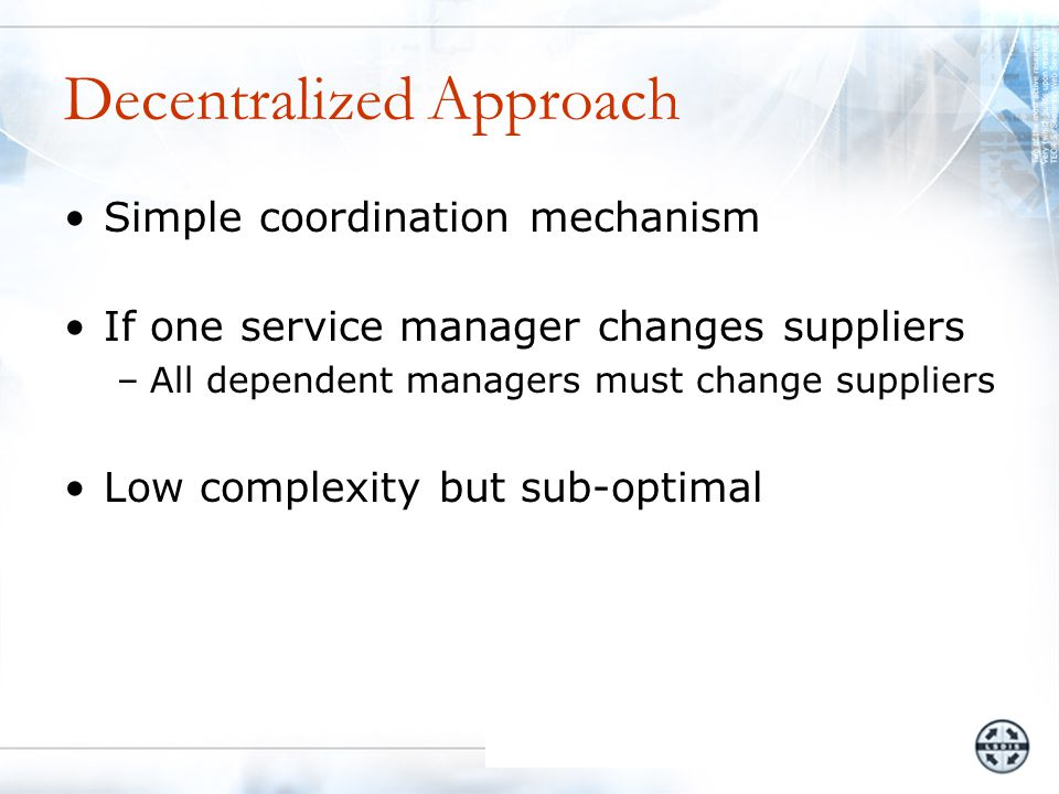 Decentralized Approach Simple coordination mechanism If one service manager changes suppliers –All dependent managers must change suppliers Low complexity but sub-optimal