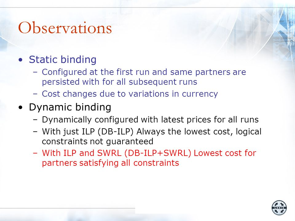 Observations Static binding –Configured at the first run and same partners are persisted with for all subsequent runs –Cost changes due to variations in currency Dynamic binding –Dynamically configured with latest prices for all runs –With just ILP (DB-ILP) Always the lowest cost, logical constraints not guaranteed –With ILP and SWRL (DB-ILP+SWRL) Lowest cost for partners satisfying all constraints