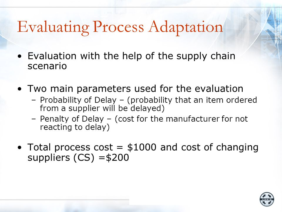 Evaluating Process Adaptation Evaluation with the help of the supply chain scenario Two main parameters used for the evaluation –Probability of Delay – (probability that an item ordered from a supplier will be delayed) –Penalty of Delay – (cost for the manufacturer for not reacting to delay) Total process cost = $1000 and cost of changing suppliers (CS) =$200