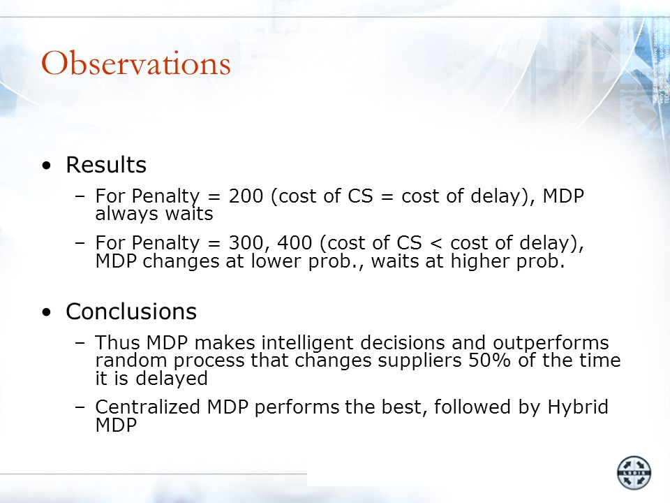 Observations Results –For Penalty = 200 (cost of CS = cost of delay), MDP always waits –For Penalty = 300, 400 (cost of CS < cost of delay), MDP changes at lower prob., waits at higher prob.