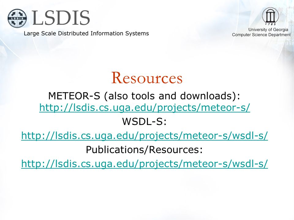 Resources METEOR-S (also tools and downloads): http://lsdis.cs.uga.edu/projects/meteor-s/ http://lsdis.cs.uga.edu/projects/meteor-s/ WSDL-S: http://lsdis.cs.uga.edu/projects/meteor-s/wsdl-s/ Publications/Resources: http://lsdis.cs.uga.edu/projects/meteor-s/wsdl-s/